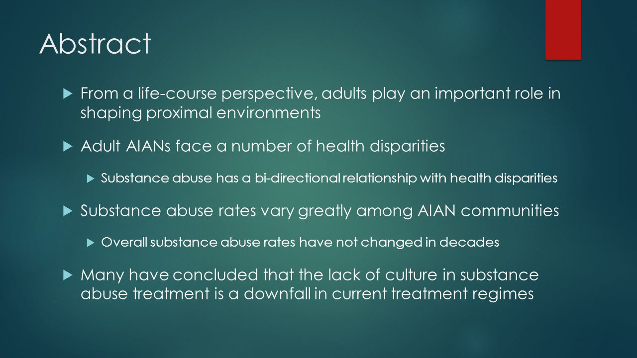 Abstract  From a life-course perspective, adults play an important role in shaping proximal environments  Adult AIANs face a number of health disparities  Substance abuse has a bi-directional relationship with health disparities  Substance abuse rates vary greatly among AIAN communities  Overall substance abuse rates have not changed in decades  Many have concluded that the lack of culture in substance abuse treatment is a downfall in current treatment regimes