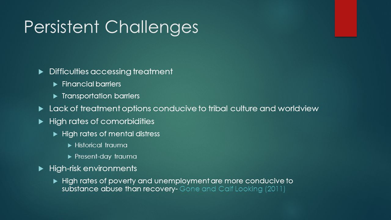 Persistent Challenges  Difficulties accessing treatment  Financial barriers  Transportation barriers  Lack of treatment options conducive to tribal culture and worldview  High rates of comorbidities  High rates of mental distress  Historical trauma  Present-day trauma  High-risk environments  High rates of poverty and unemployment are more conducive to substance abuse than recovery- Gone and Calf Looking (2011)