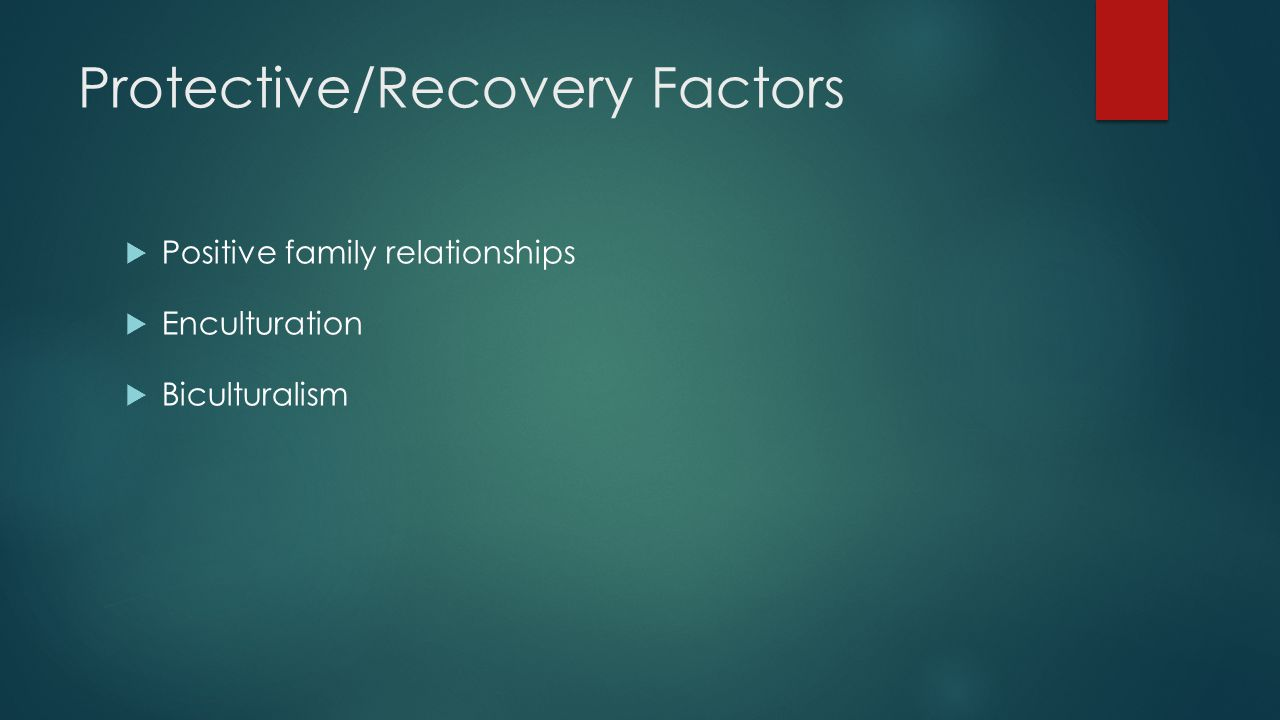 Protective/Recovery Factors  Positive family relationships  Enculturation  Biculturalism