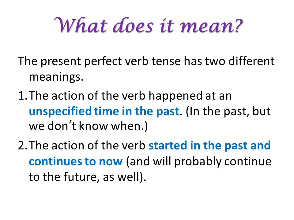 What does it mean. The present perfect verb tense has two different meanings.