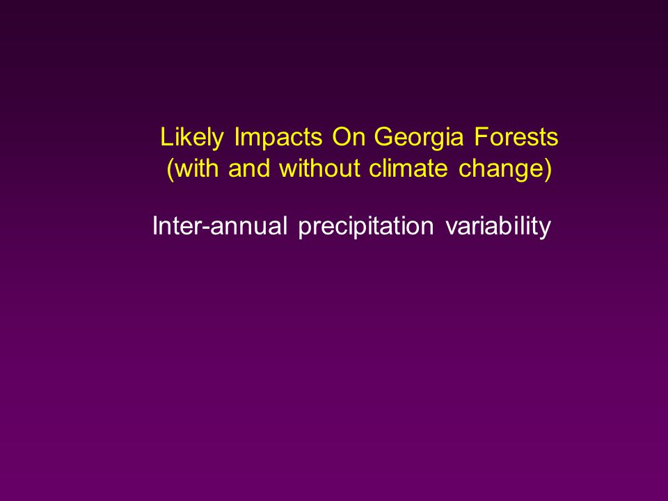 Likely Impacts On Georgia Forests (with and without climate change) Inter-annual precipitation variability