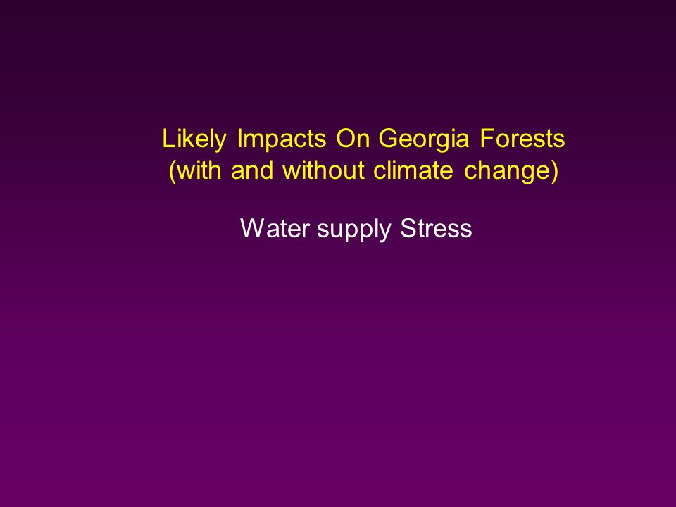 Likely Impacts On Georgia Forests (with and without climate change) Water supply Stress
