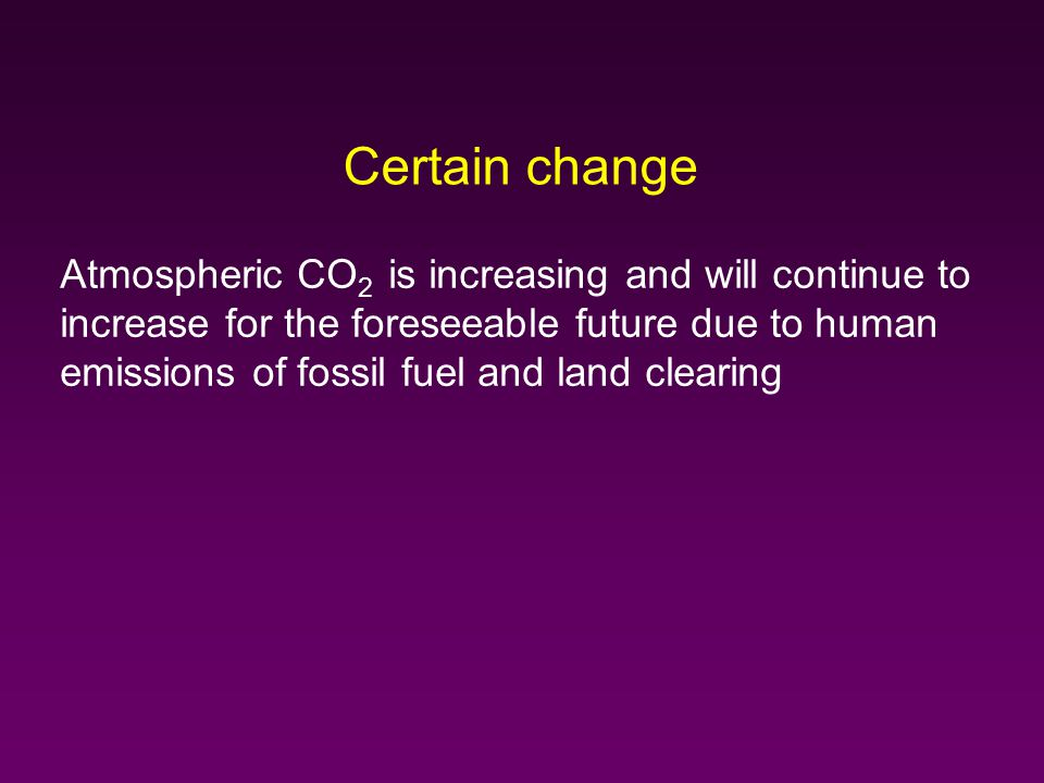 Certain change Atmospheric CO 2 is increasing and will continue to increase for the foreseeable future due to human emissions of fossil fuel and land clearing