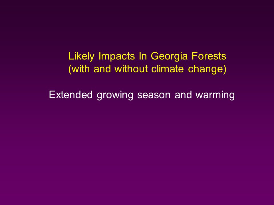 Likely Impacts In Georgia Forests (with and without climate change) Extended growing season and warming