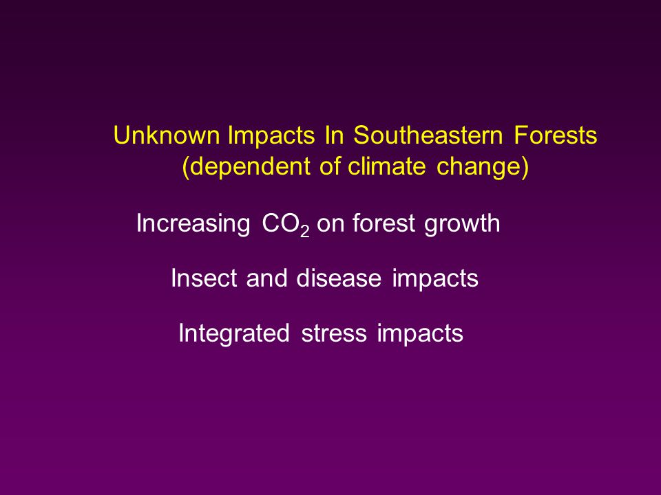 Unknown Impacts In Southeastern Forests (dependent of climate change) Increasing CO 2 on forest growth Insect and disease impacts Integrated stress impacts