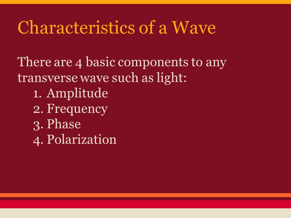Characteristics of a Wave There are 4 basic components to any transverse wave such as light: 1.Amplitude 2.Frequency 3.Phase 4.Polarization