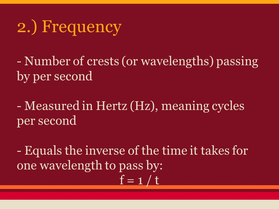 2.) Frequency - Number of crests (or wavelengths) passing by per second - Measured in Hertz (Hz), meaning cycles per second - Equals the inverse of the time it takes for one wavelength to pass by: f = 1 / t