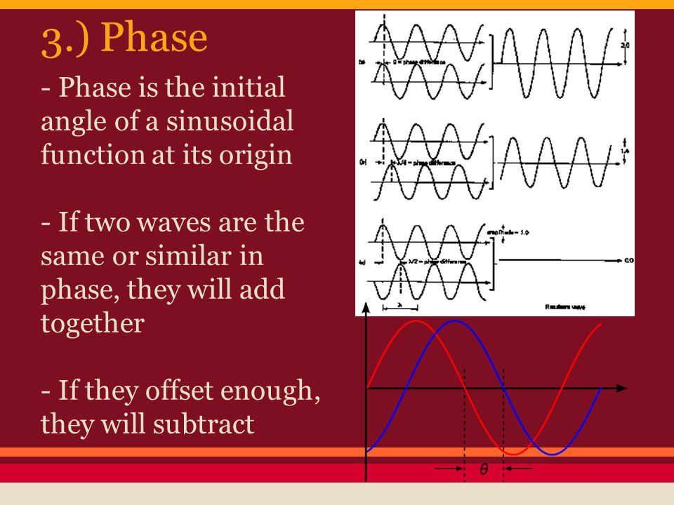 - Phase is the initial angle of a sinusoidal function at its origin - If two waves are the same or similar in phase, they will add together - If they offset enough, they will subtract 3.) Phase