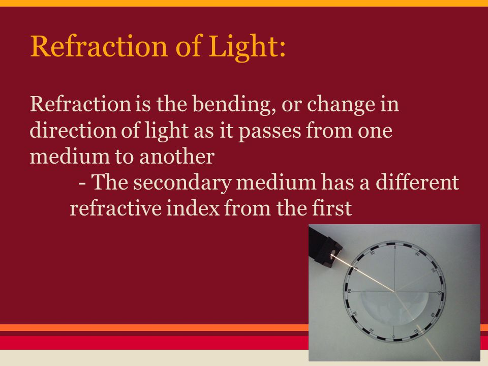 Refraction of Light: Refraction is the bending, or change in direction of light as it passes from one medium to another - The secondary medium has a different refractive index from the first