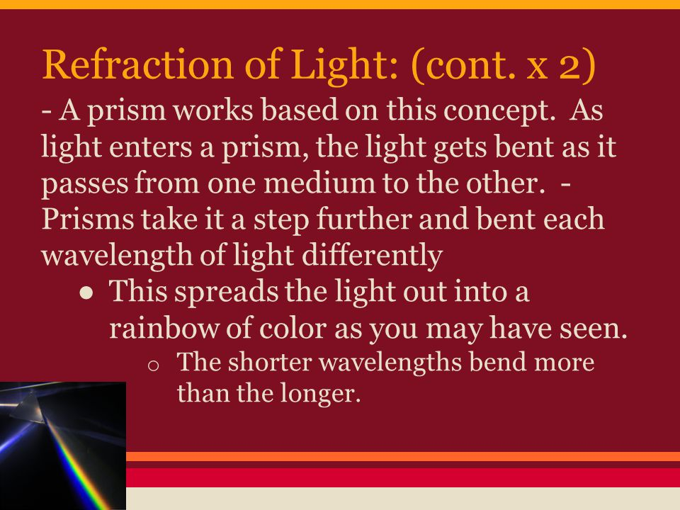 Refraction of Light: (cont. x 2) - A prism works based on this concept.