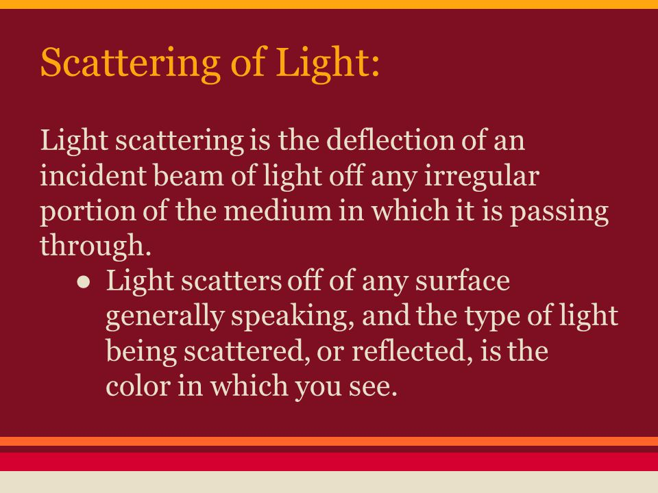 Scattering of Light: Light scattering is the deflection of an incident beam of light off any irregular portion of the medium in which it is passing through.