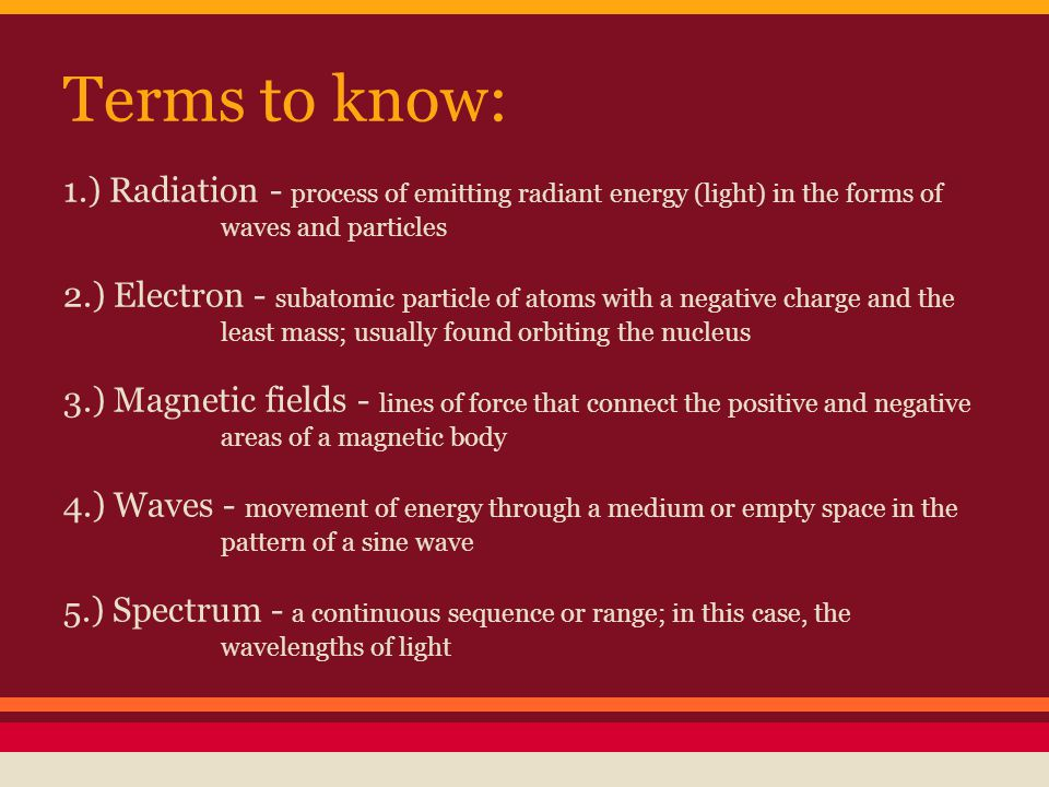 Terms to know: 1.) Radiation - process of emitting radiant energy (light) in the forms of waves and particles 2.) Electron - subatomic particle of atoms with a negative charge and the least mass; usually found orbiting the nucleus 3.) Magnetic fields - lines of force that connect the positive and negative areas of a magnetic body 4.) Waves - movement of energy through a medium or empty space in the pattern of a sine wave 5.) Spectrum - a continuous sequence or range; in this case, the wavelengths of light