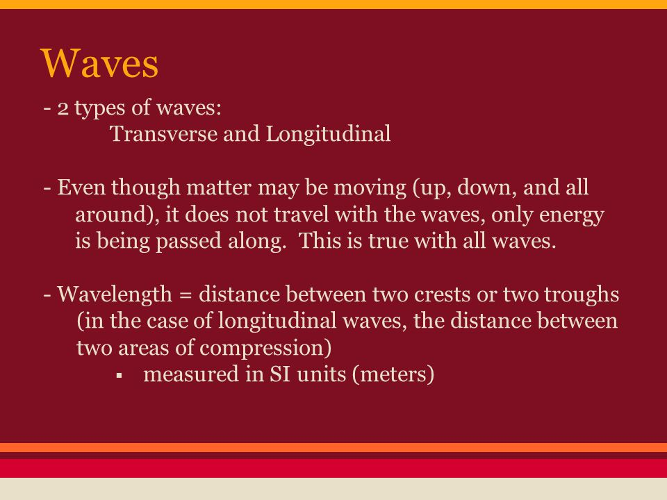 Waves - 2 types of waves: Transverse and Longitudinal - Even though matter may be moving (up, down, and all around), it does not travel with the waves, only energy is being passed along.