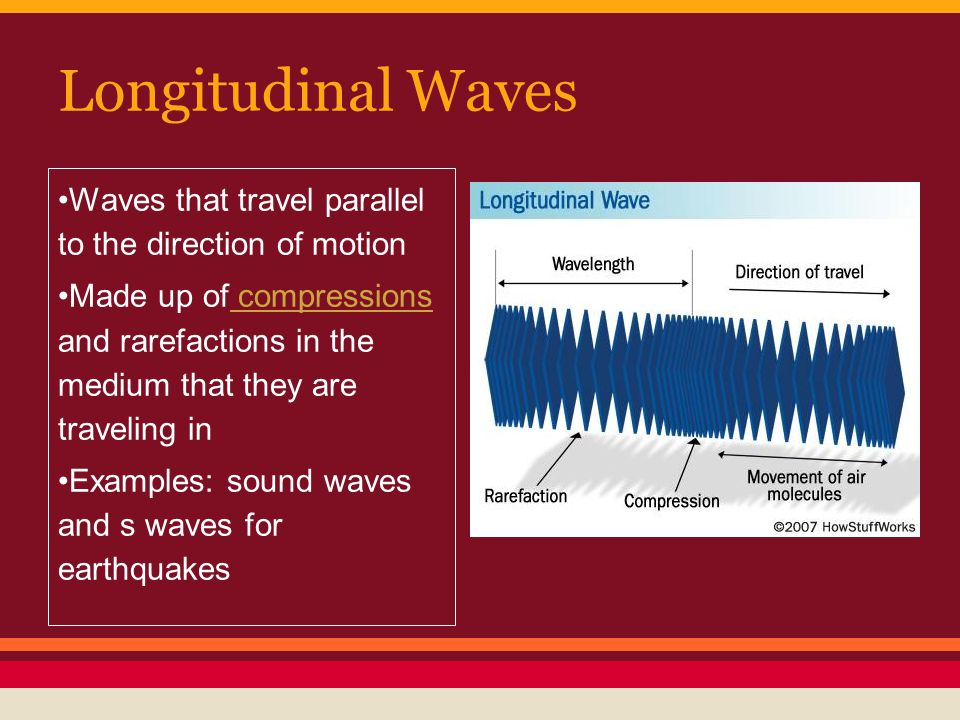Longitudinal Waves Waves that travel parallel to the direction of motion Made up of compressions and rarefactions in the medium that they are traveling in compressions Examples: sound waves and s waves for earthquakes