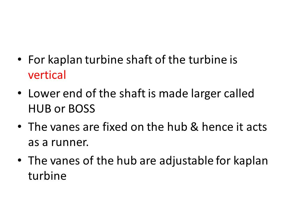 For kaplan turbine shaft of the turbine is vertical Lower end of the shaft is made larger called HUB or BOSS The vanes are fixed on the hub & hence it acts as a runner.