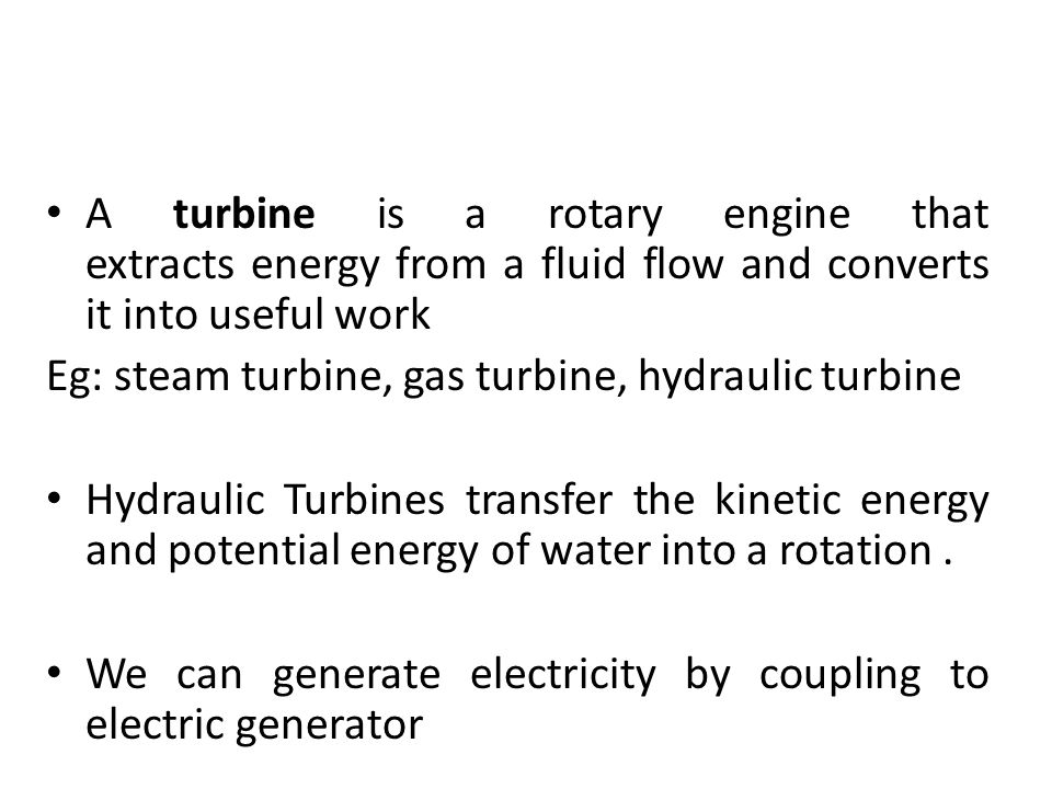 A turbine is a rotary engine that extracts energy from a fluid flow and converts it into useful work Eg: steam turbine, gas turbine, hydraulic turbine Hydraulic Turbines transfer the kinetic energy and potential energy of water into a rotation.