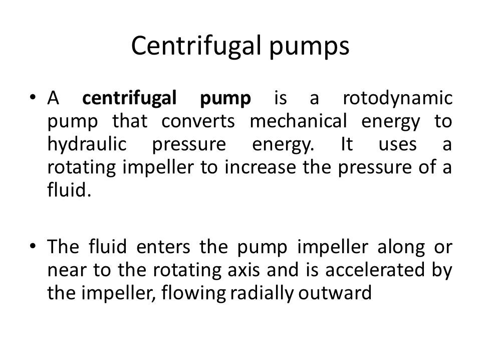 Centrifugal pumps A centrifugal pump is a rotodynamic pump that converts mechanical energy to hydraulic pressure energy.