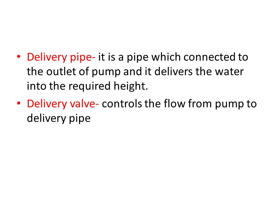 Delivery pipe- it is a pipe which connected to the outlet of pump and it delivers the water into the required height.