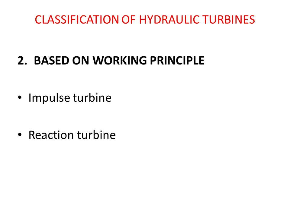 CLASSIFICATION OF HYDRAULIC TURBINES 2.BASED ON WORKING PRINCIPLE Impulse turbine Reaction turbine