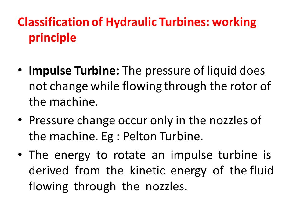 Classification of Hydraulic Turbines: working principle Impulse Turbine: The pressure of liquid does not change while flowing through the rotor of the machine.