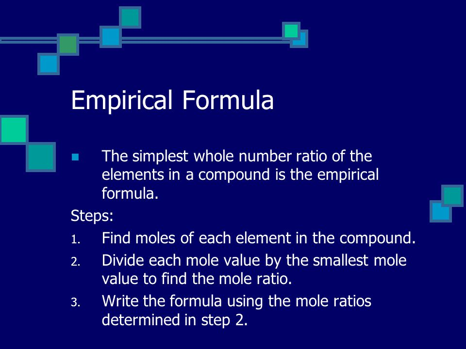 Empirical Formula The simplest whole number ratio of the elements in a compound is the empirical formula.