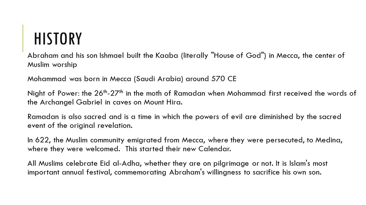 HISTORY Abraham and his son Ishmael built the Kaaba (literally House of God ) in Mecca, the center of Muslim worship Mohammad was born in Mecca (Saudi Arabia) around 570 CE Night of Power: the 26 th -27 th in the moth of Ramadan when Mohammad first received the words of the Archangel Gabriel in caves on Mount Hira.