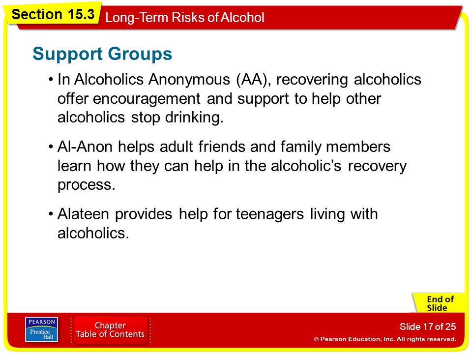 Section 15.3 Long-Term Risks of Alcohol Slide 17 of 25 In Alcoholics Anonymous (AA), recovering alcoholics offer encouragement and support to help other alcoholics stop drinking.