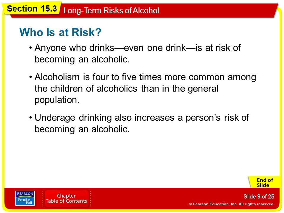 Section 15.3 Long-Term Risks of Alcohol Slide 9 of 25 Anyone who drinks—even one drink—is at risk of becoming an alcoholic.