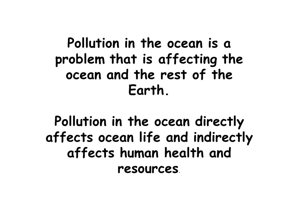 Pollution in the ocean is a problem that is affecting the ocean and the rest of the Earth.