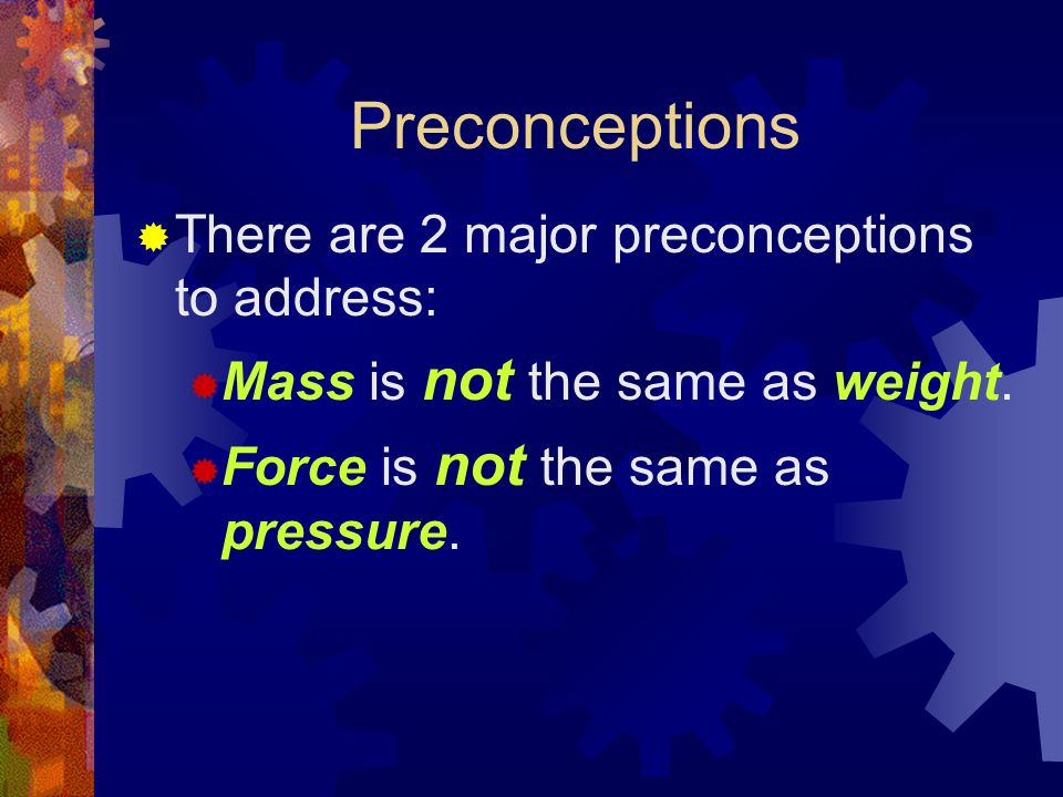 Preconceptions  There are 2 major preconceptions to address:  Mass is not the same as weight.