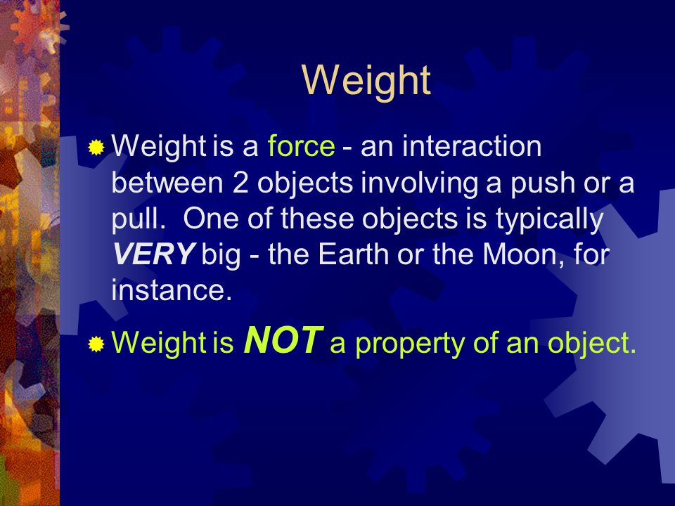Weight  Weight is a force - an interaction between 2 objects involving a push or a pull.