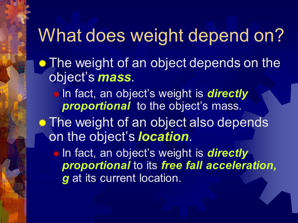 What does weight depend on.  The weight of an object depends on the object's mass.