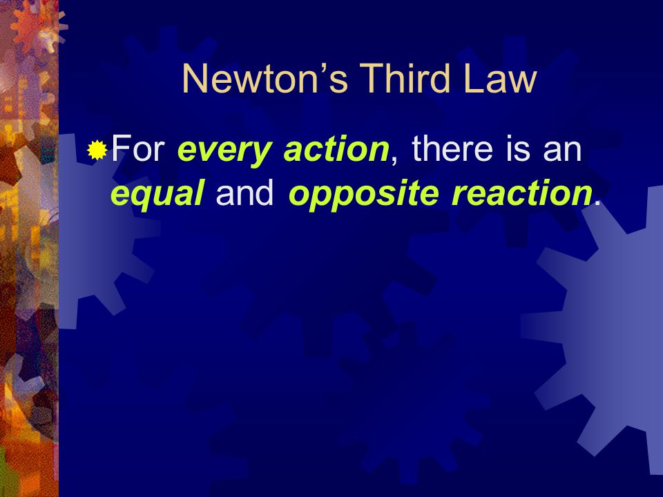 Newton's Third Law  For every action, there is an equal and opposite reaction.