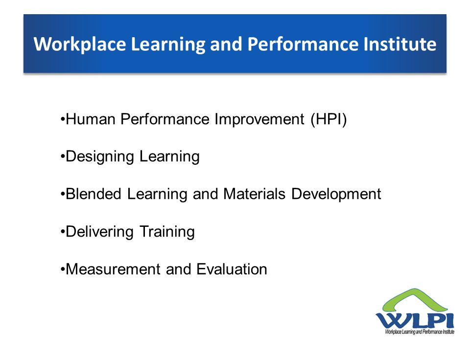 Workplace Learning and Performance Institute Human Performance Improvement (HPI) Designing Learning Blended Learning and Materials Development Delivering Training Measurement and Evaluation