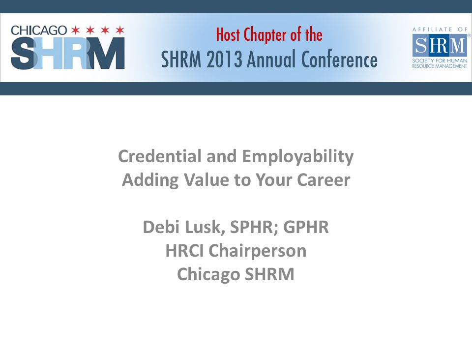 Credential and Employability Adding Value to Your Career Debi Lusk, SPHR; GPHR HRCI Chairperson Chicago SHRM
