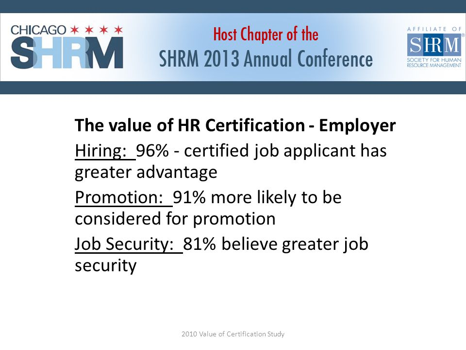 The value of HR Certification - Employer Hiring: 96% - certified job applicant has greater advantage Promotion: 91% more likely to be considered for promotion Job Security: 81% believe greater job security 2010 Value of Certification Study