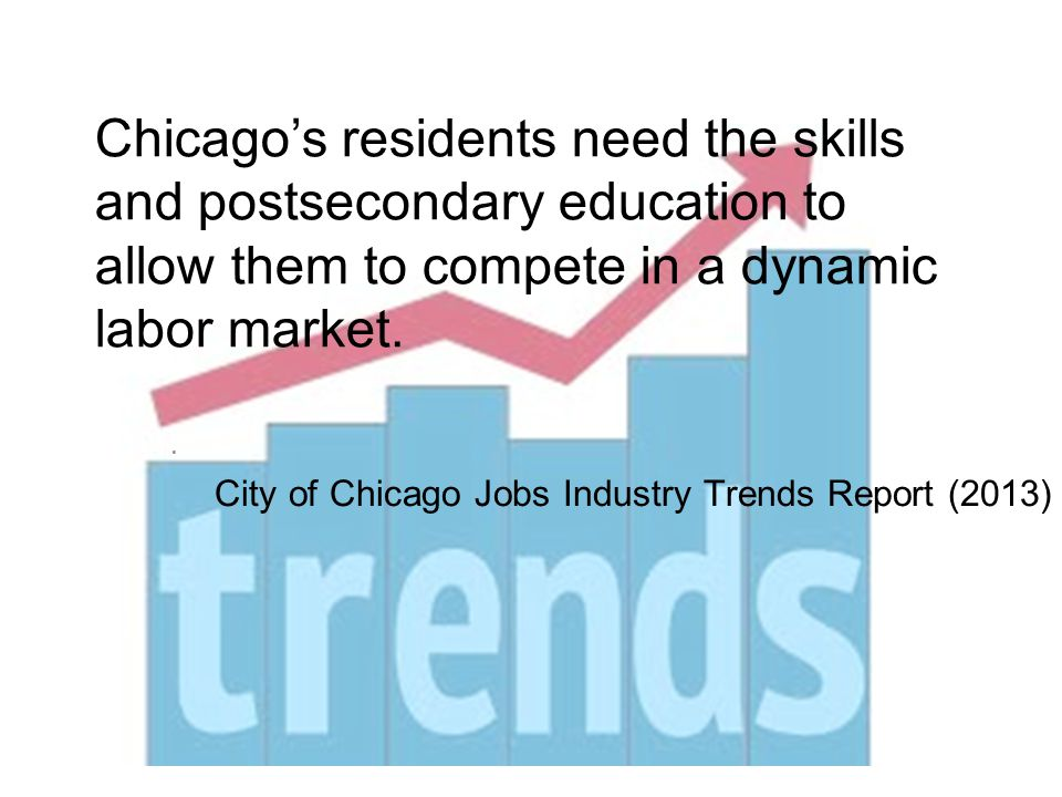 Chicago's residents need the skills and postsecondary education to allow them to compete in a dynamic labor market..
