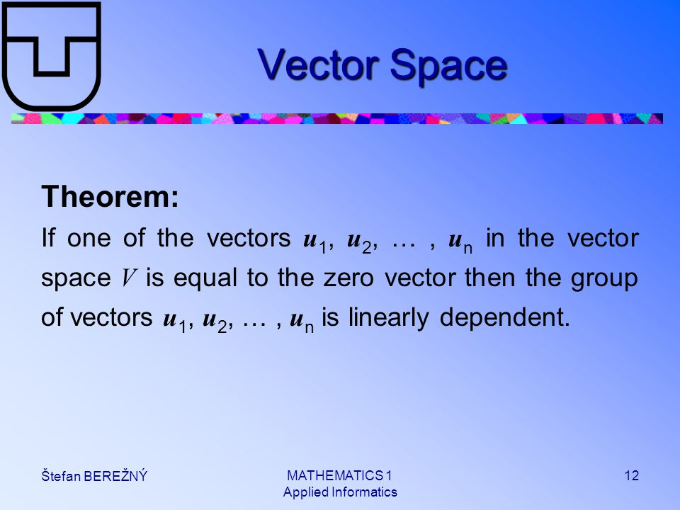MATHEMATICS 1 Applied Informatics 12 Štefan BEREŽNÝ Vector Space Theorem: If one of the vectors u 1, u 2, …, u n in the vector space V is equal to the zero vector then the group of vectors u 1, u 2, …, u n is linearly dependent.