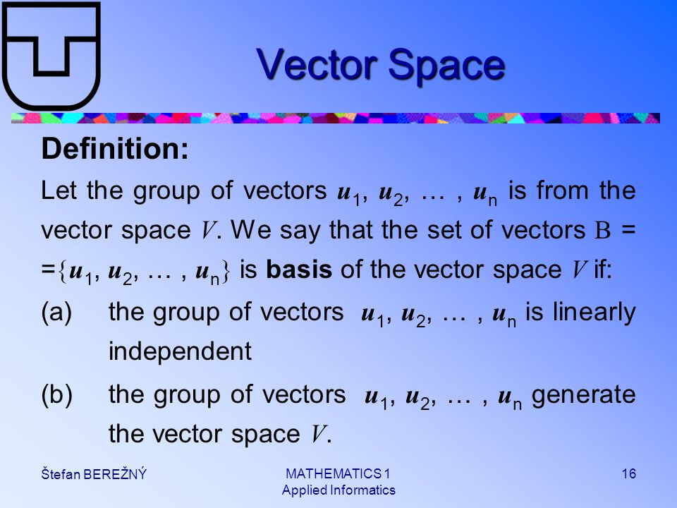MATHEMATICS 1 Applied Informatics 16 Štefan BEREŽNÝ Vector Space Definition: Let the group of vectors u 1, u 2, …, u n is from the vector space V.