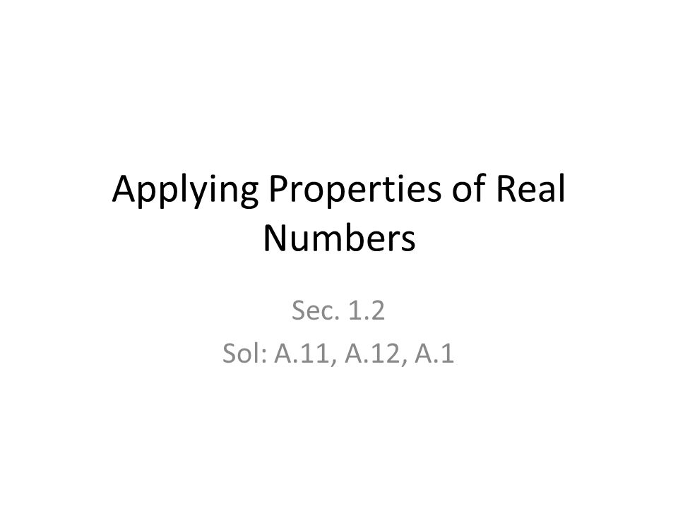 Applying Properties of Real Numbers Sec. 1.2 Sol: A.11, A.12, A.1