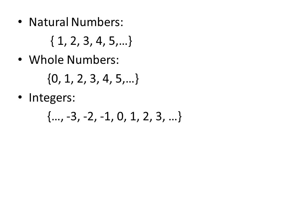 Natural Numbers: { 1, 2, 3, 4, 5,…} Whole Numbers: {0, 1, 2, 3, 4, 5,…} Integers: {…, -3, -2, -1, 0, 1, 2, 3, …}