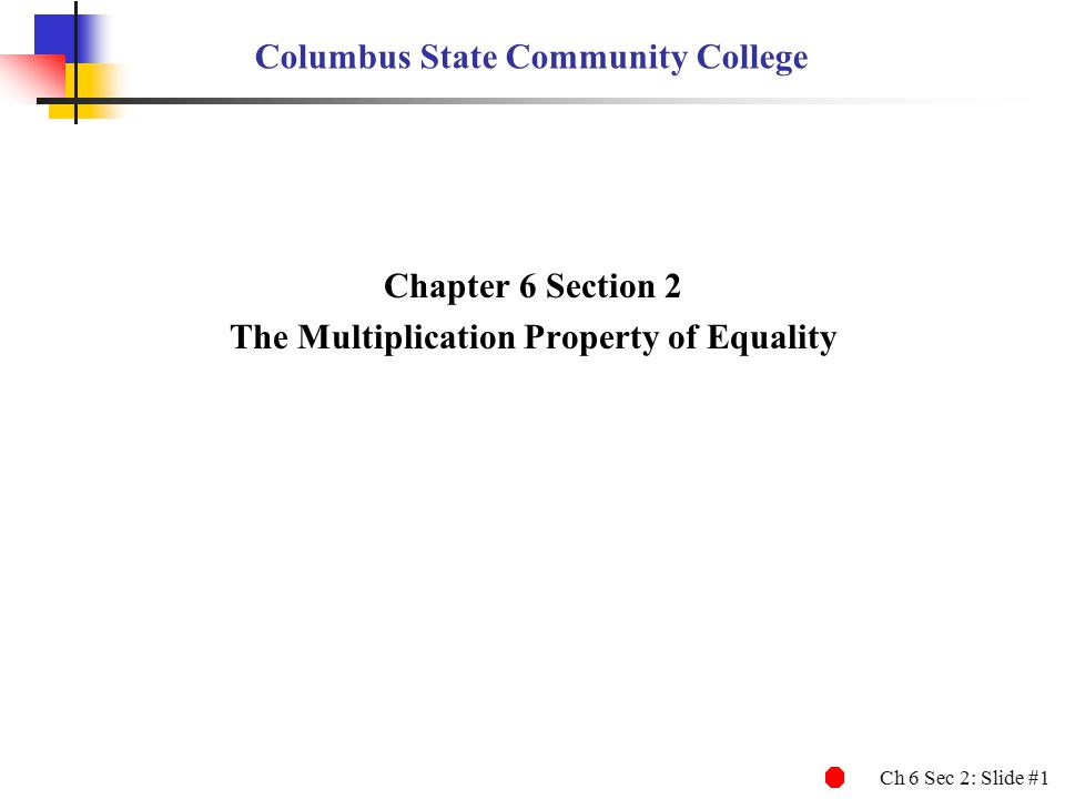 Ch 6 Sec 2: Slide #1 Columbus State Community College Chapter 6 Section 2 The Multiplication Property of Equality