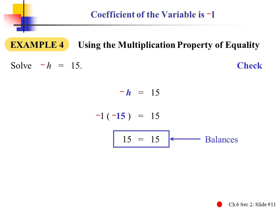 Ch 6 Sec 2: Slide #11 Coefficient of the Variable is – 1 EXAMPLE 4 Using the Multiplication Property of Equality Solve – h = 15.