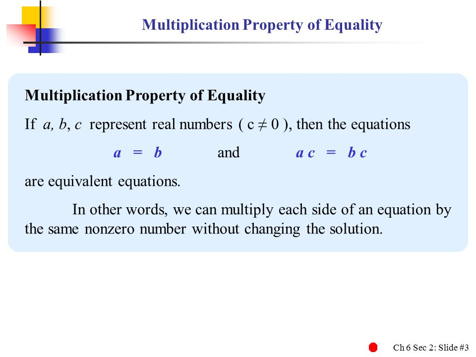 Ch 6 Sec 2: Slide #3 Multiplication Property of Equality If a, b, c represent real numbers ( c ≠ 0 ), then the equations a = b and a c = b c are equivalent equations.