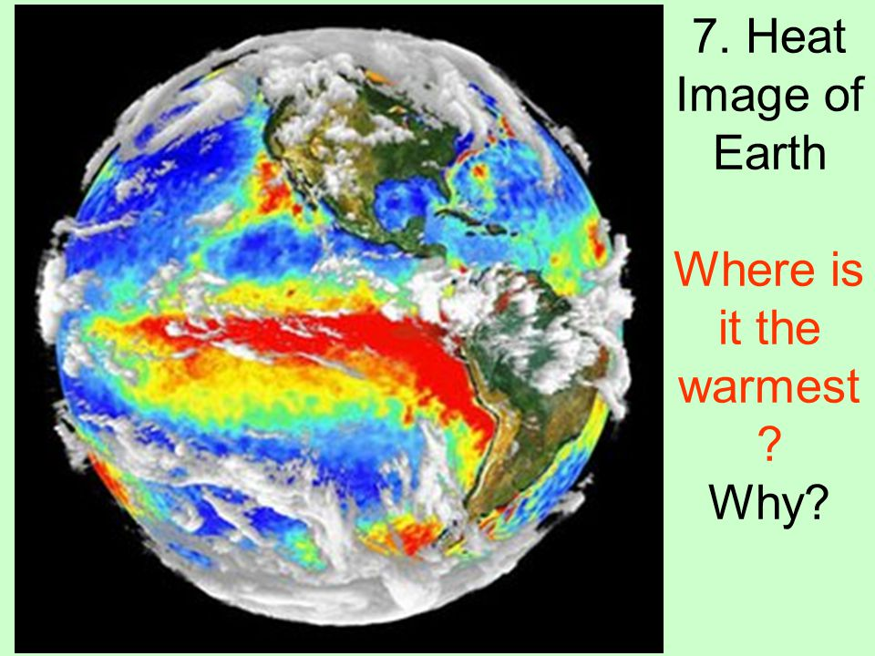 7. Heat Image of Earth Where is it the warmest Why