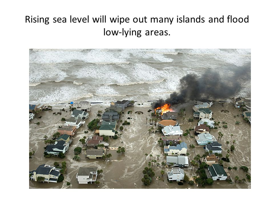 Rising sea level will wipe out many islands and flood low-lying areas.