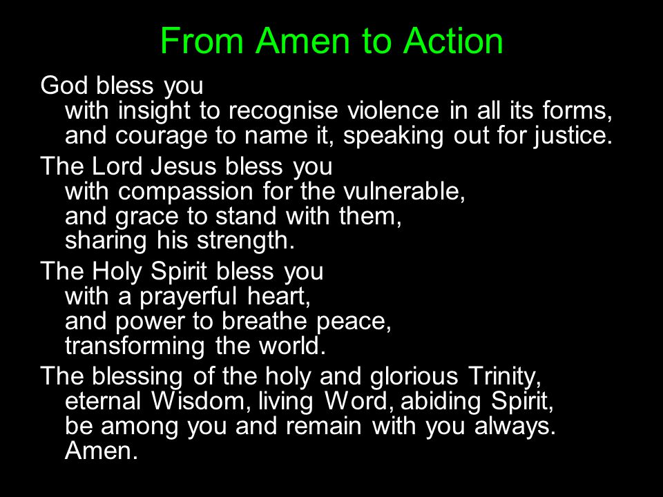From Amen to Action God bless you with insight to recognise violence in all its forms, and courage to name it, speaking out for justice.
