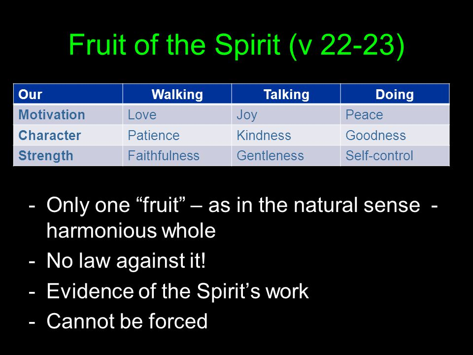 Fruit of the Spirit (v 22-23) OurWalkingTalkingDoing MotivationLoveJoyPeace CharacterPatienceKindnessGoodness StrengthFaithfulnessGentlenessSelf-control -Only one fruit – as in the natural sense - harmonious whole -No law against it.