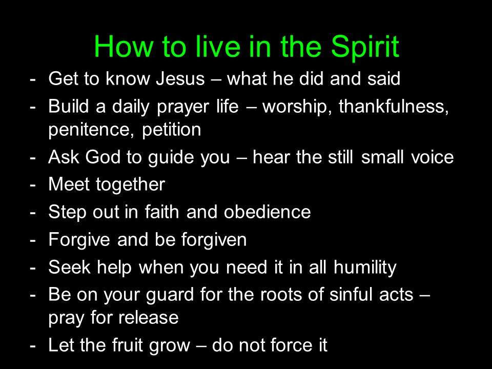 How to live in the Spirit -Get to know Jesus – what he did and said -Build a daily prayer life – worship, thankfulness, penitence, petition -Ask God to guide you – hear the still small voice -Meet together -Step out in faith and obedience -Forgive and be forgiven -Seek help when you need it in all humility -Be on your guard for the roots of sinful acts – pray for release -Let the fruit grow – do not force it