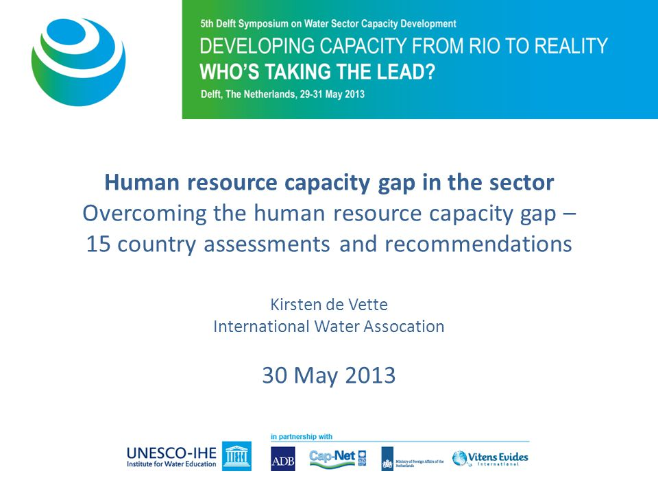 Human resource capacity gap in the sector Overcoming the human resource capacity gap – 15 country assessments and recommendations Kirsten de Vette International Water Assocation 30 May 2013